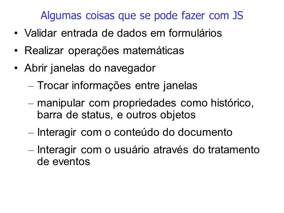 Algumas coisas que se pode fazer com JS Validar entrada de dados em formulários Realizar operações matemáticas Abrir janelas do navegador – Trocar inf