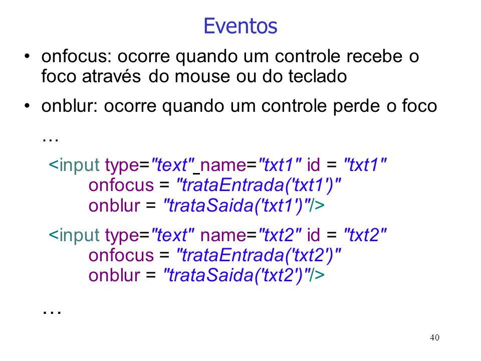 40 Eventos onfocus: ocorre quando um controle recebe o foco através do mouse ou do teclado onblur: ocorre quando um controle perde o foco … …