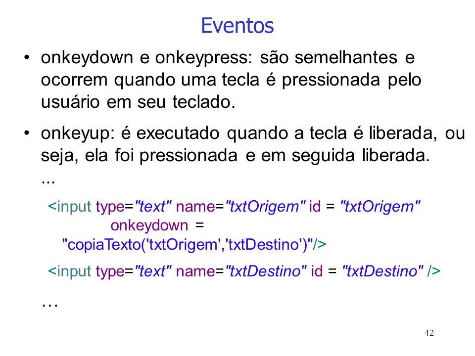 42 Eventos onkeydown e onkeypress: são semelhantes e ocorrem quando uma tecla é pressionada pelo usuário em seu teclado. onkeyup: é executado quando a