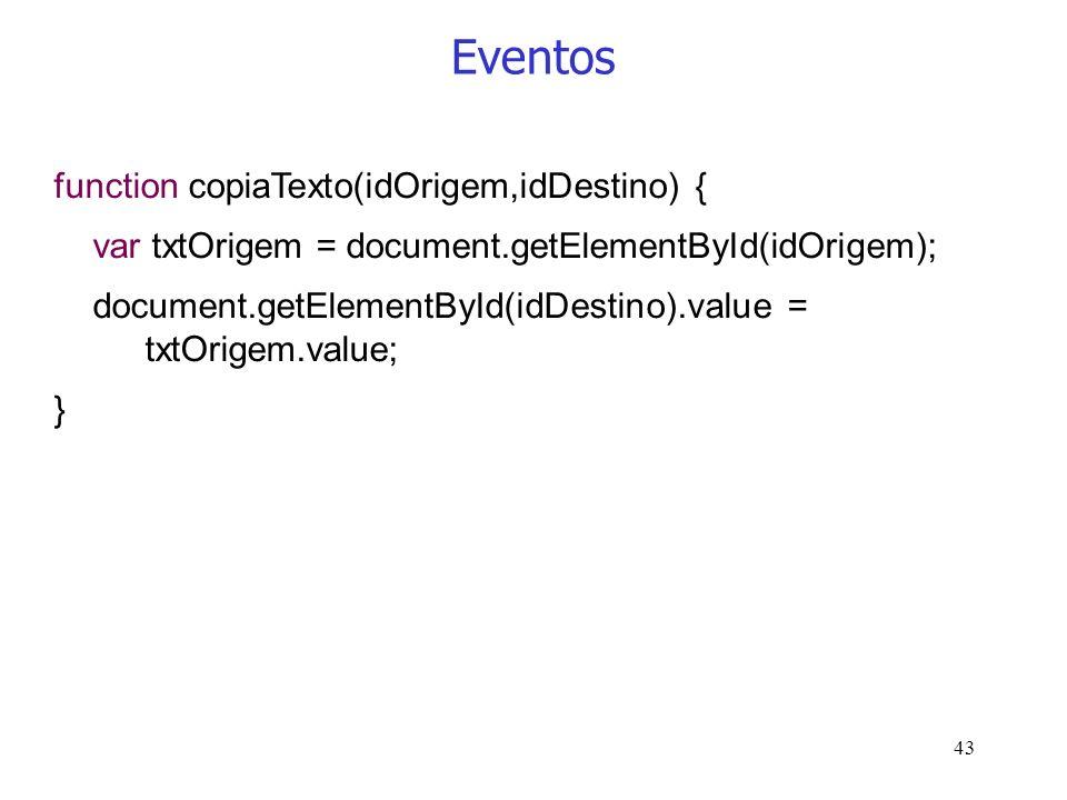 43 Eventos function copiaTexto(idOrigem,idDestino) { var txtOrigem = document.getElementById(idOrigem); document.getElementById(idDestino).value = txt