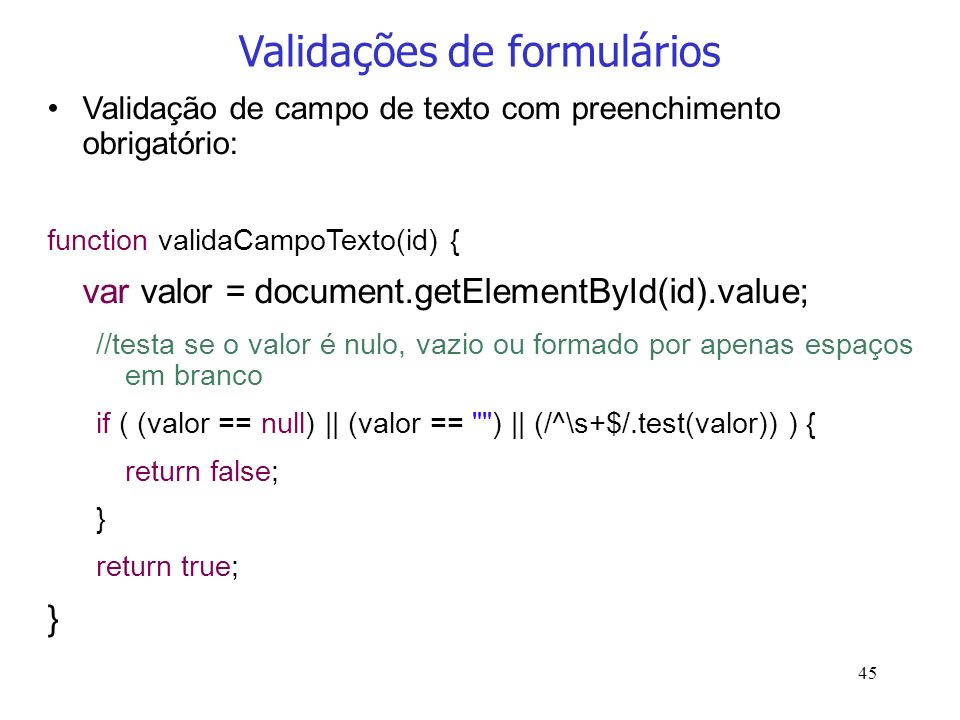 45 Validações de formulários Validação de campo de texto com preenchimento obrigatório: function validaCampoTexto(id) { var valor = document.getElemen