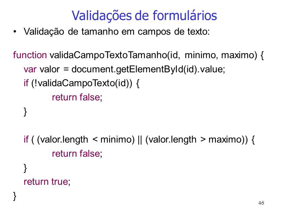 46 Validações de formulários Validação de tamanho em campos de texto: function validaCampoTextoTamanho(id, minimo, maximo) { var valor = document.getE