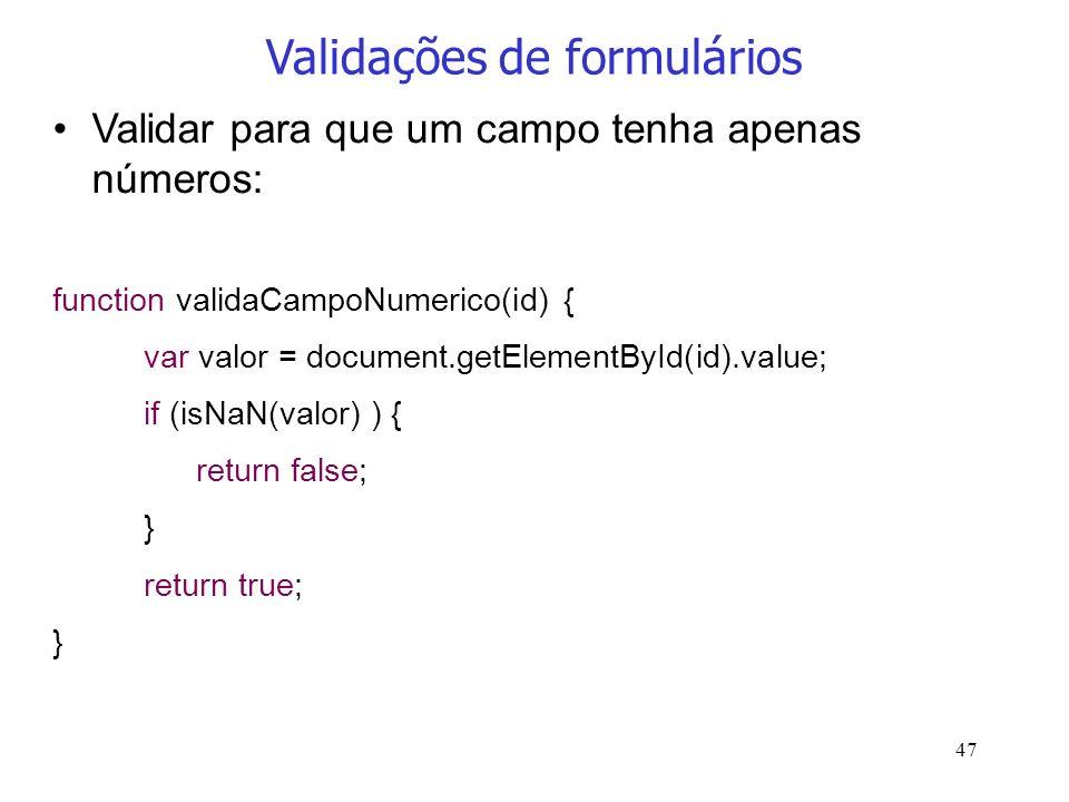 47 Validações de formulários Validar para que um campo tenha apenas números: function validaCampoNumerico(id) { var valor = document.getElementById(id