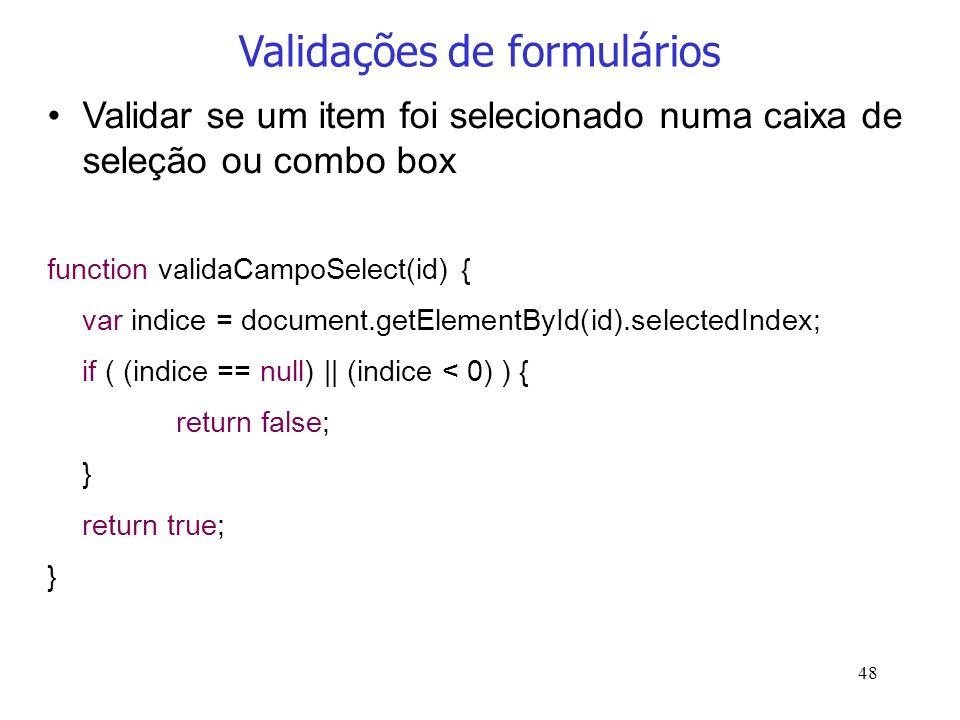 48 Validações de formulários Validar se um item foi selecionado numa caixa de seleção ou combo box function validaCampoSelect(id) { var indice = docum