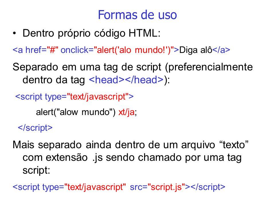 Formas de uso Dentro próprio código HTML: Diga alô Separado em uma tag de script (preferencialmente dentro da tag ): alert(