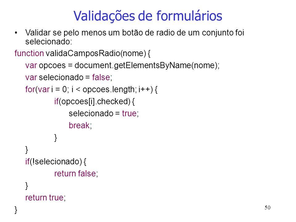 50 Validações de formulários Validar se pelo menos um botão de radio de um conjunto foi selecionado: function validaCamposRadio(nome) { var opcoes = d