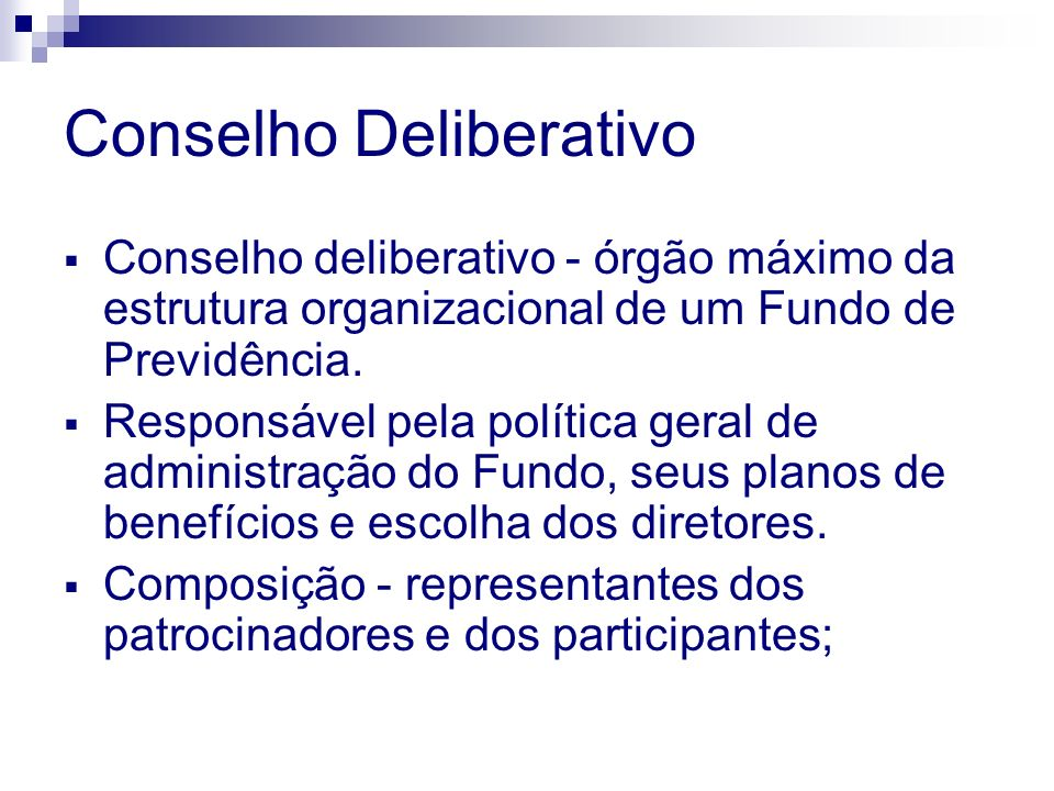 Conselho Deliberativo Conselho deliberativo - órgão máximo da estrutura organizacional de um Fundo de Previdência.