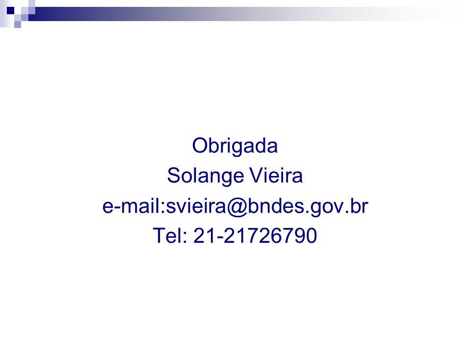 Obrigada Solange Vieira e-mail:svieira@bndes.gov.br Tel: 21-21726790