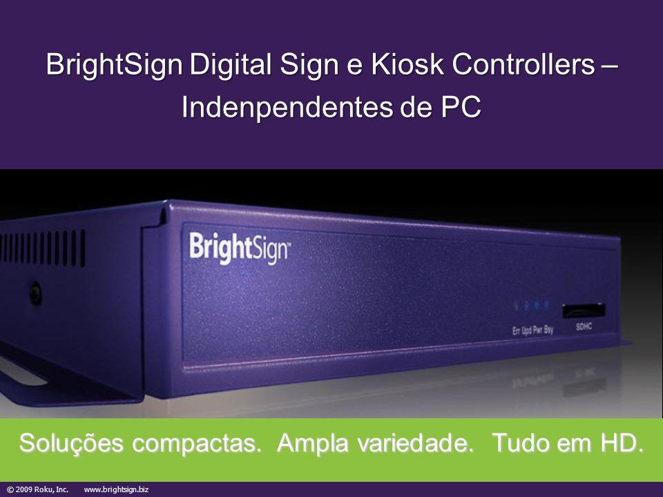 © 2009 Roku, Inc. www.brightsign.biz BrightSign Digital Sign e Kiosk Controllers – Indenpendentes de PC Soluções compactas. Ampla variedade. Tudo em H
