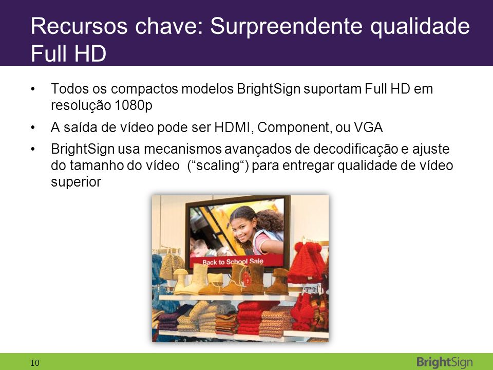 10 Recursos chave: Surpreendente qualidade Full HD Todos os compactos modelos BrightSign suportam Full HD em resolução 1080p A saída de vídeo pode ser HDMI, Component, ou VGA BrightSign usa mecanismos avançados de decodificação e ajuste do tamanho do vídeo (scaling) para entregar qualidade de vídeo superior
