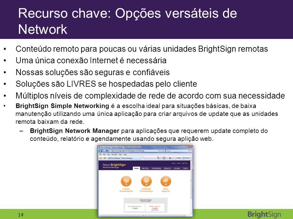 14 Recurso chave: Opções versáteis de Network Conteúdo remoto para poucas ou várias unidades BrightSign remotas Uma única conexão Internet é necessári