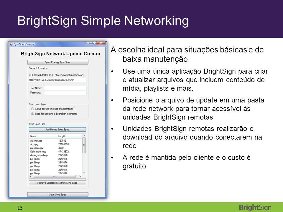15 BrightSign Simple Networking A escolha ideal para situações básicas e de baixa manutenção Use uma única aplicação BrightSign para criar e atualizar arquivos que incluem conteúdo de mídia, playlists e mais.