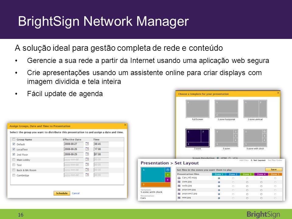 16 BrightSign Network Manager A solução ideal para gestão completa de rede e conteúdo Gerencie a sua rede a partir da Internet usando uma aplicação web segura Crie apresentações usando um assistente online para criar displays com imagem dividida e tela inteira Fácil update de agenda