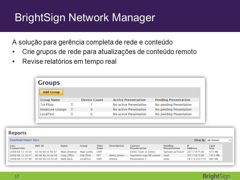 17 BrightSign Network Manager A solução para gerência completa de rede e conteúdo Crie grupos de rede para atualizações de conteúdo remoto Revise relatórios em tempo real