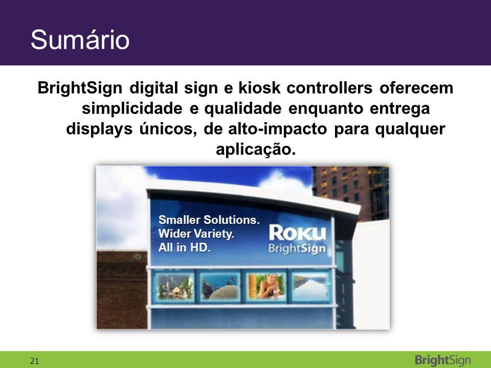 21 Sumário BrightSign digital sign e kiosk controllers oferecem simplicidade e qualidade enquanto entrega displays únicos, de alto-impacto para qualquer aplicação.