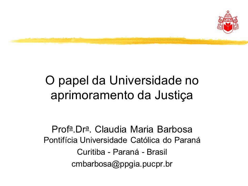 O papel da Universidade no aprimoramento da Justiça Prof a.Dr a. Claudia Maria Barbosa Pontifícia Universidade Católica do Paraná Curitiba - Paraná -