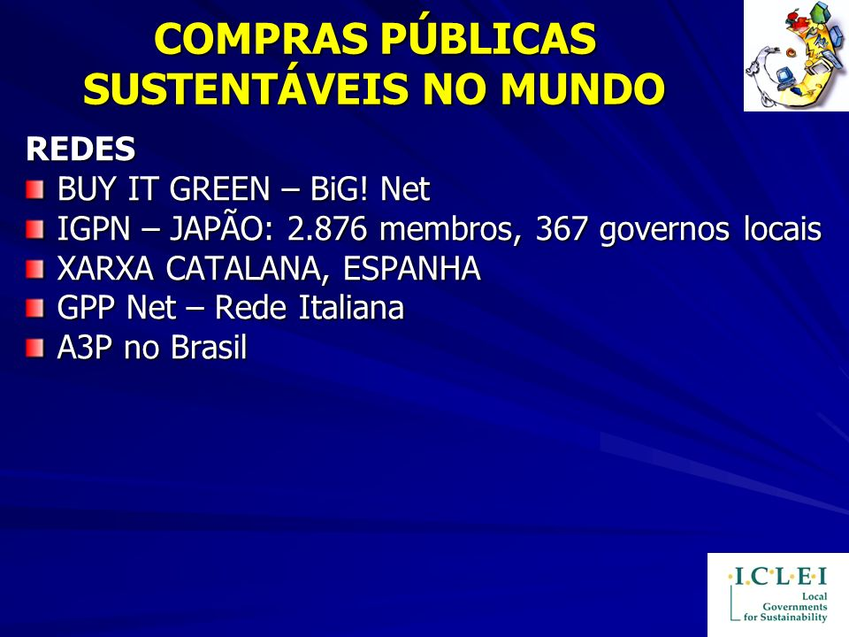 COMPRAS PÚBLICAS SUSTENTÁVEIS NO MUNDO REDES BUY IT GREEN – BiG! Net IGPN – JAPÃO: 2.876 membros, 367 governos locais XARXA CATALANA, ESPANHA GPP Net