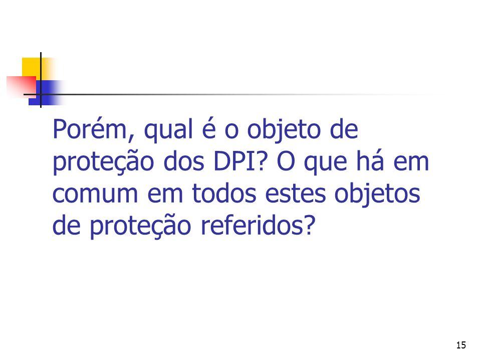 15 Porém, qual é o objeto de proteção dos DPI? O que há em comum em todos estes objetos de proteção referidos?