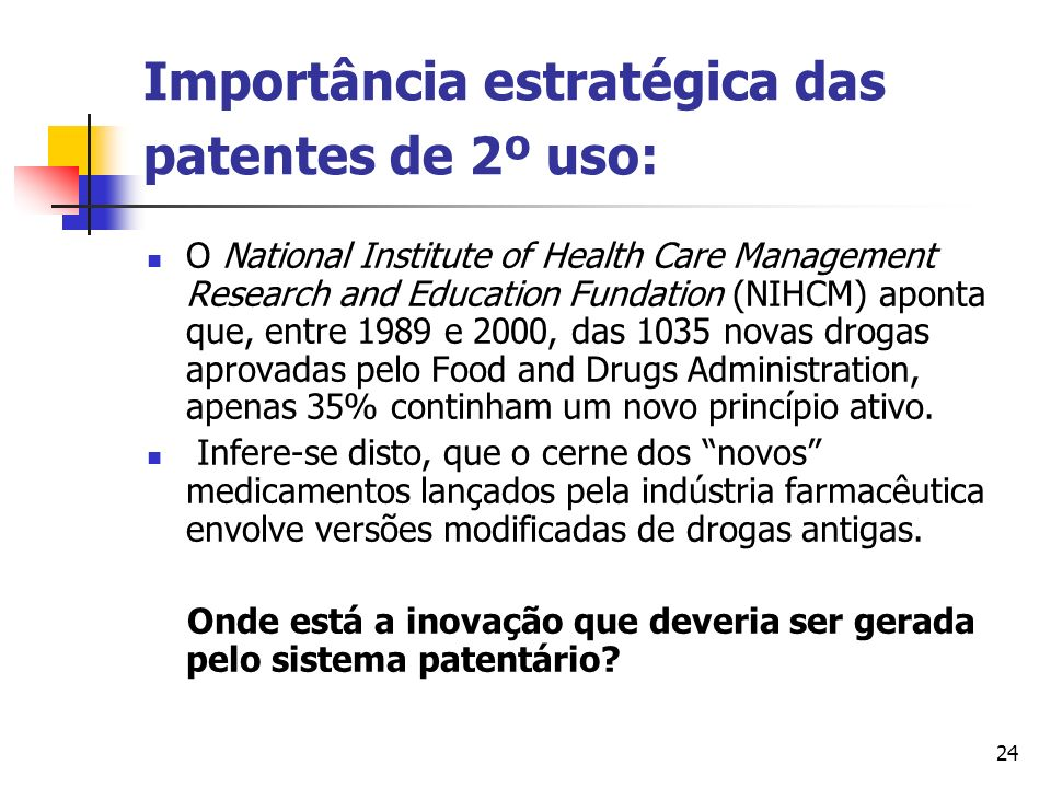 24 Importância estratégica das patentes de 2º uso: O National Institute of Health Care Management Research and Education Fundation (NIHCM) aponta que,