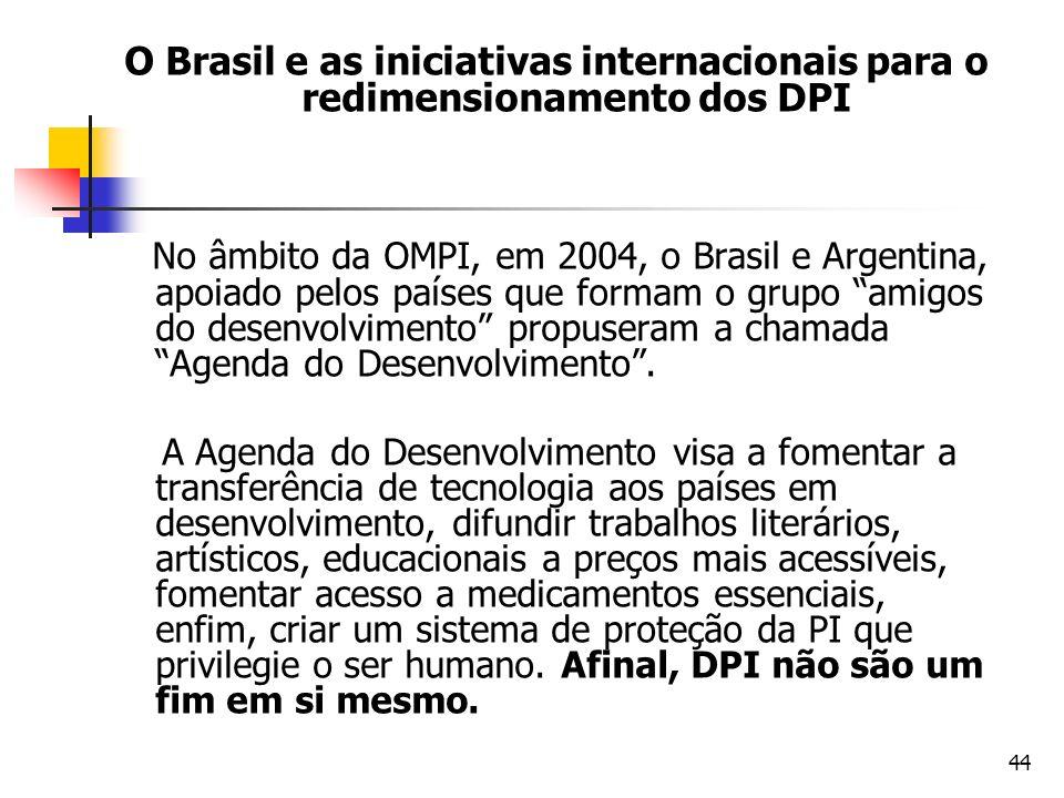 44 O Brasil e as iniciativas internacionais para o redimensionamento dos DPI No âmbito da OMPI, em 2004, o Brasil e Argentina, apoiado pelos países qu