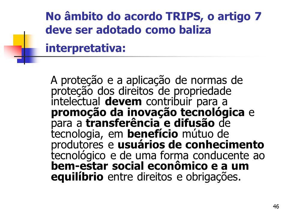 46 No âmbito do acordo TRIPS, o artigo 7 deve ser adotado como baliza interpretativa: A proteção e a aplicação de normas de proteção dos direitos de p