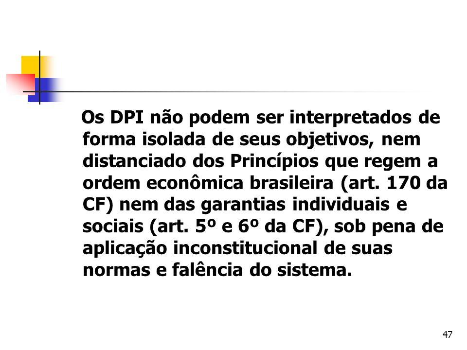 47 Os DPI não podem ser interpretados de forma isolada de seus objetivos, nem distanciado dos Princípios que regem a ordem econômica brasileira (art.