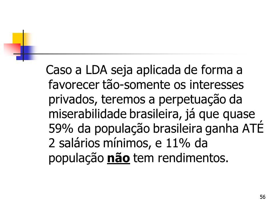 56 Caso a LDA seja aplicada de forma a favorecer tão-somente os interesses privados, teremos a perpetuação da miserabilidade brasileira, já que quase