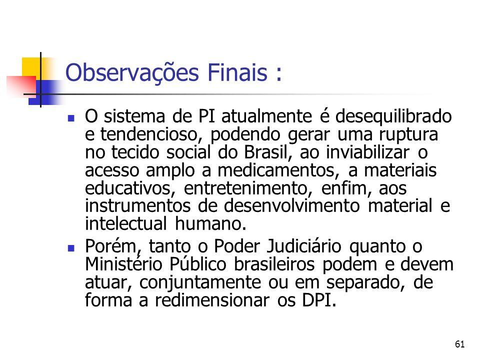 61 Observações Finais : O sistema de PI atualmente é desequilibrado e tendencioso, podendo gerar uma ruptura no tecido social do Brasil, ao inviabiliz