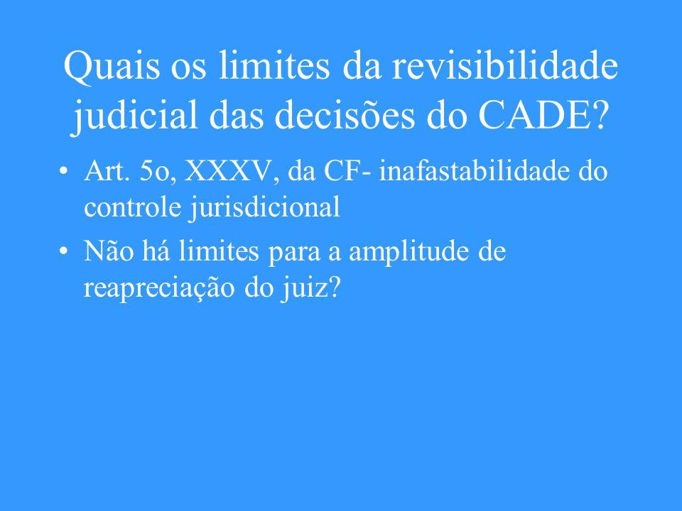 Quais os limites da revisibilidade judicial das decisões do CADE? Art. 5o, XXXV, da CF- inafastabilidade do controle jurisdicional Não há limites para