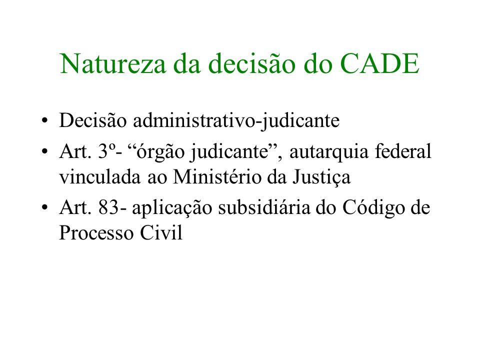 Natureza da decisão do CADE Decisão administrativo-judicante Art. 3º- órgão judicante, autarquia federal vinculada ao Ministério da Justiça Art. 83- a