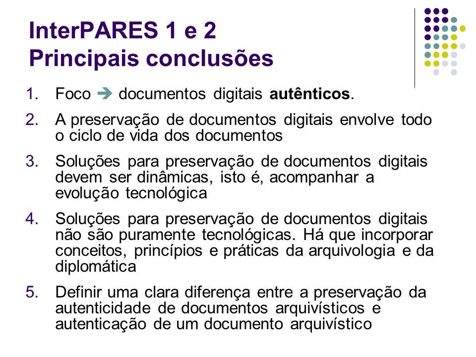 InterPARES 1 e 2 Principais conclusões 1.Foco documentos digitais autênticos. 2.A preservação de documentos digitais envolve todo o ciclo de vida dos