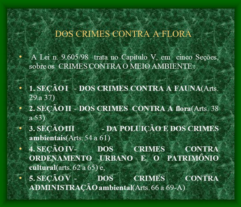 DOS CRIMES CONTRA A FLORA A Lei n. 9.605/98 trata no Capítulo V, em cinco Seções, sobre os CRIMES CONTRA O MEIO AMBIENTE : 1. SEÇÃO I - DOS CRIMES CON