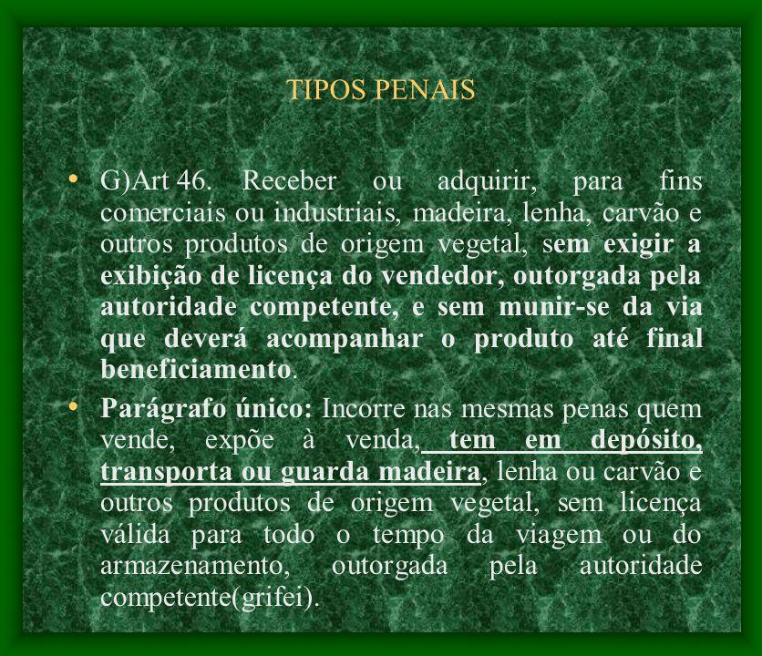 TIPOS PENAIS G)Art 46. Receber ou adquirir, para fins comerciais ou industriais, madeira, lenha, carvão e outros produtos de origem vegetal, sem exigi