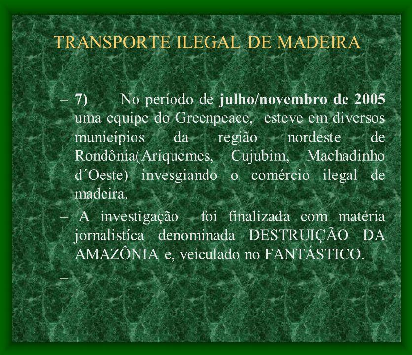 TRANSPORTE ILEGAL DE MADEIRA –7) No período de julho/novembro de 2005 uma equipe do Greenpeace, esteve em diversos municípios da região nordeste de Ro