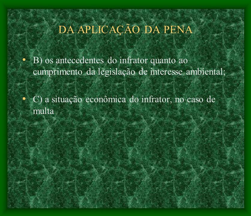 DA APLICAÇÃO DA PENA B) os antecedentes do infrator quanto ao cumprimento da legislação de interesse ambiental; C) a situação econômica do infrator, n