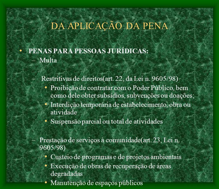 DA APLICAÇÃO DA PENA PENAS PARA PESSOAS JURÍDICAS: –Multa – Restritivas de direitos(art. 22, da Lei n. 9605/98) Proibição de contratar com o Poder Púb