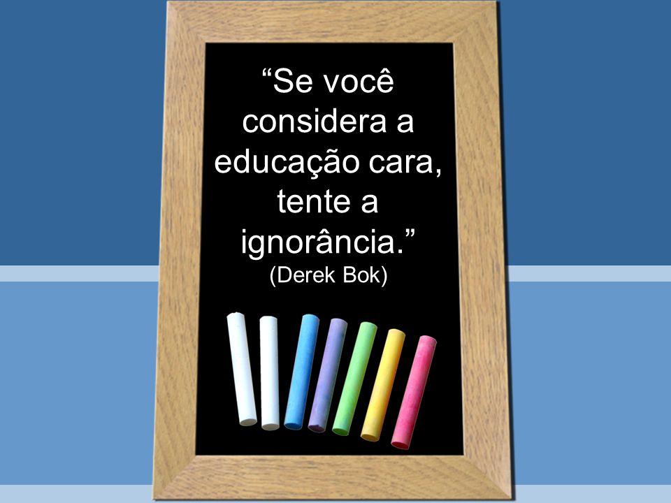 Se você considera a educação cara, tente a ignorância. (Derek Bok)