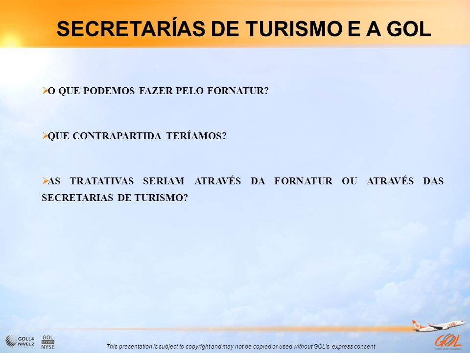 This presentation is subject to copyright and may not be copied or used without GOLs express consent SECRETARÍAS DE TURISMO E A GOL O QUE PODEMOS FAZE