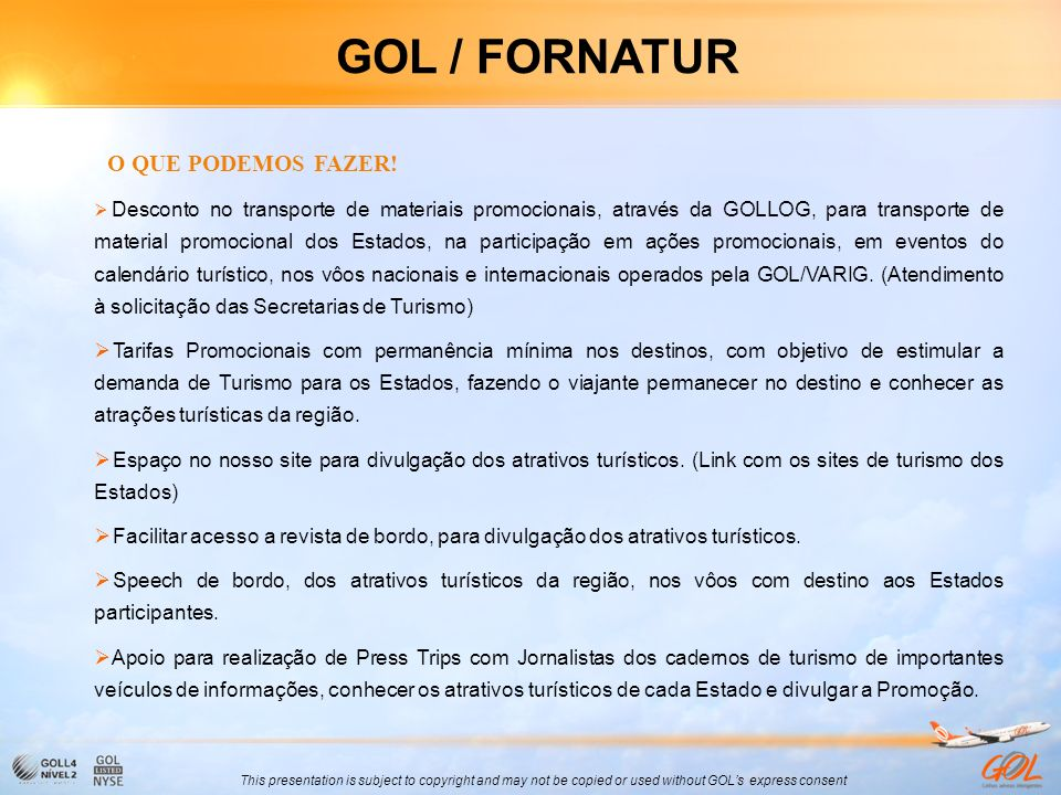 This presentation is subject to copyright and may not be copied or used without GOLs express consent GOL / FORNATUR O QUE PODEMOS FAZER! Desconto no t