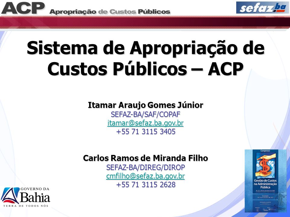 Sistema de Apropriação de Custos Públicos – ACP Itamar Araujo Gomes Júnior SEFAZ-BA/SAF/COPAF itamar@sefaz.ba.gov.br +55 71 3115 3405 Carlos Ramos de