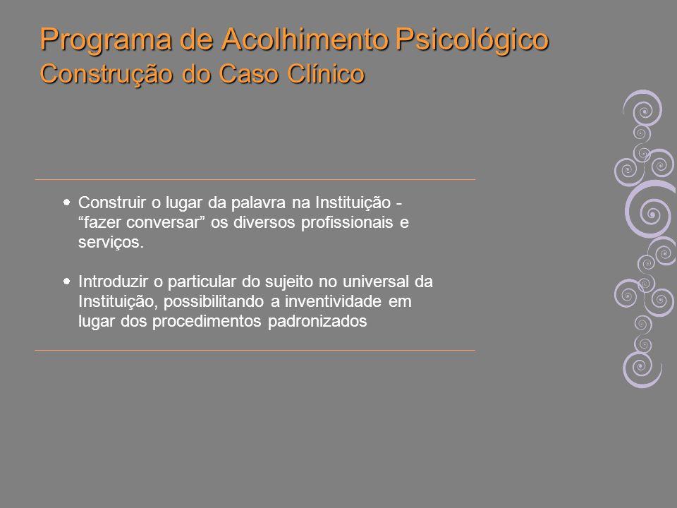 Programa de Acolhimento Psicológico Construção do Caso Clínico Construir o lugar da palavra na Instituição - fazer conversar os diversos profissionais