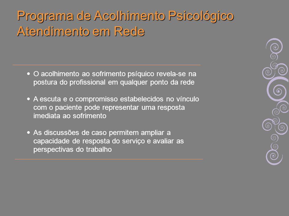 Programa de Acolhimento Psicológico Atendimento em Rede O acolhimento ao sofrimento psíquico revela-se na postura do profissional em qualquer ponto da