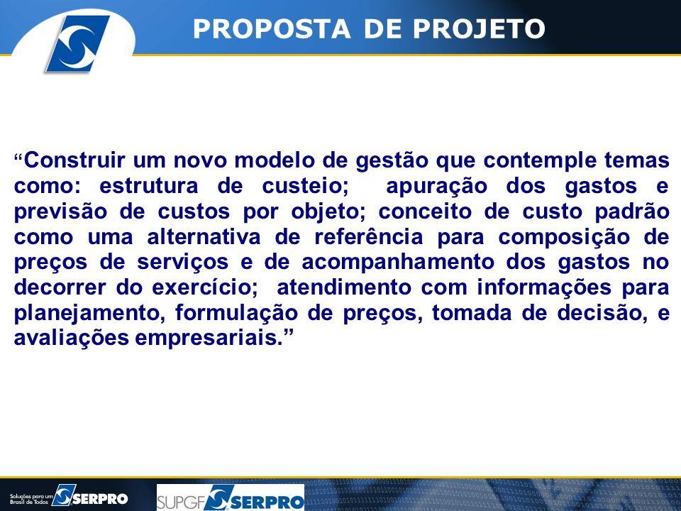 PROPOSTA DE PROJETO Construir um novo modelo de gestão que contemple temas como: estrutura de custeio; apuração dos gastos e previsão de custos por ob