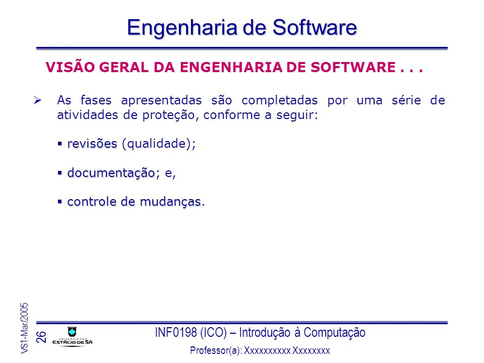 INF0198 (ICO) – Introdução à Computação Professor(a): Xxxxxxxxxx Xxxxxxxx VS1-Mar/2005 26 Engenharia de Software VISÃO GERAL DA ENGENHARIA DE SOFTWARE