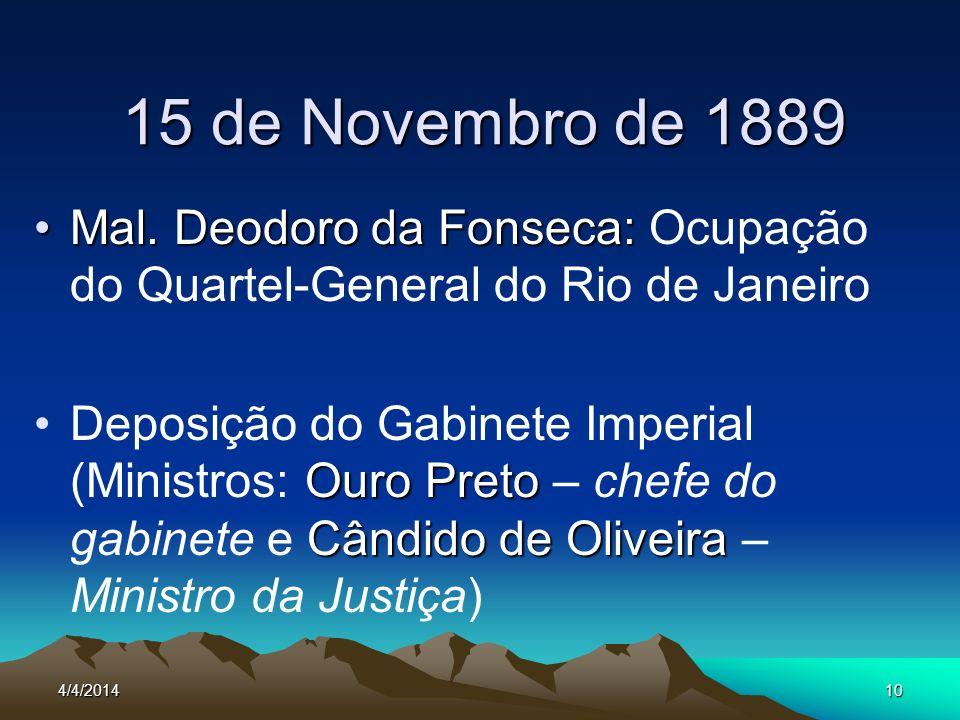4/4/201410 15 de Novembro de 1889 Mal. Deodoro da Fonseca:Mal. Deodoro da Fonseca: Ocupação do Quartel-General do Rio de Janeiro Ouro Preto Cândido de
