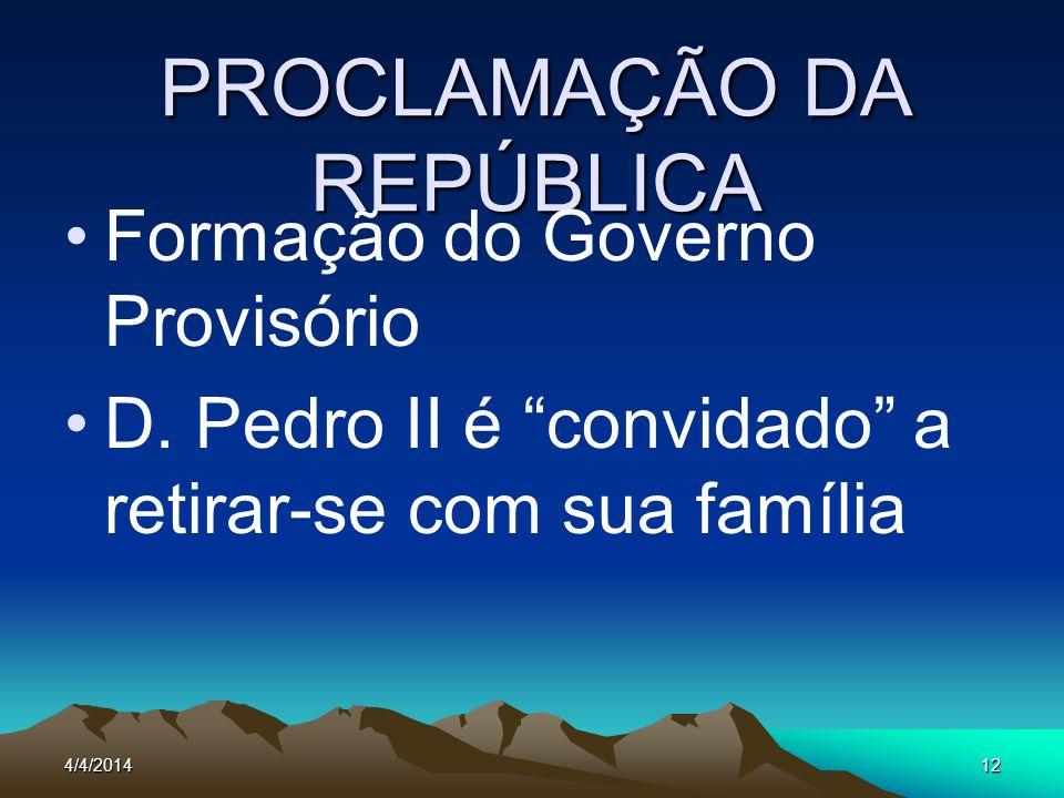 4/4/201412 PROCLAMAÇÃO DA REPÚBLICA Formação do Governo Provisório D. Pedro II é convidado a retirar-se com sua família
