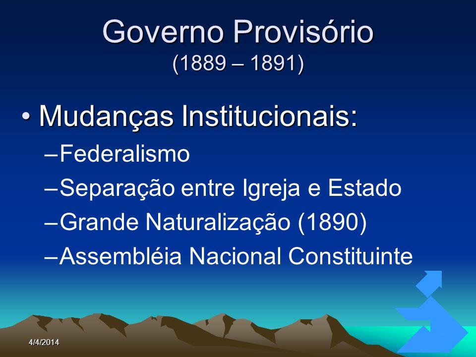 4/4/201417 Governo Provisório (1889 – 1891) Mudanças Institucionais:Mudanças Institucionais: –Federalismo –Separação entre Igreja e Estado –Grande Nat