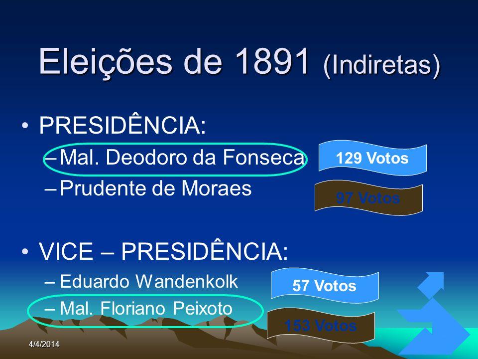 4/4/201424 Eleições de 1891 (Indiretas) PRESIDÊNCIA: –Mal. Deodoro da Fonseca –Prudente de Moraes VICE – PRESIDÊNCIA: –Eduardo Wandenkolk –Mal. Floria