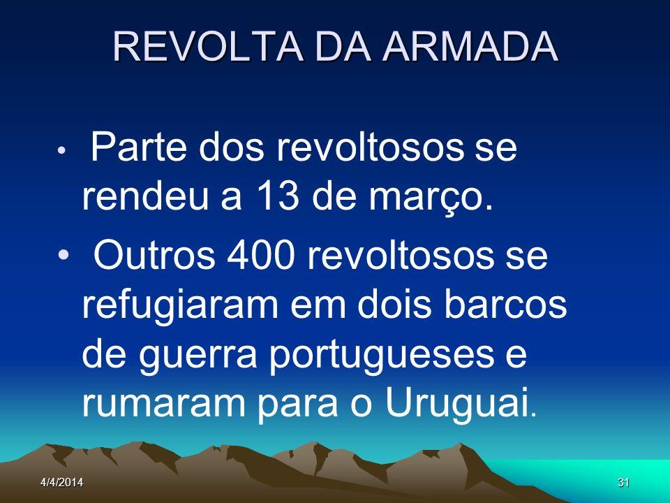 4/4/201431 REVOLTA DA ARMADA Parte dos revoltosos se rendeu a 13 de março. Outros 400 revoltosos se refugiaram em dois barcos de guerra portugueses e