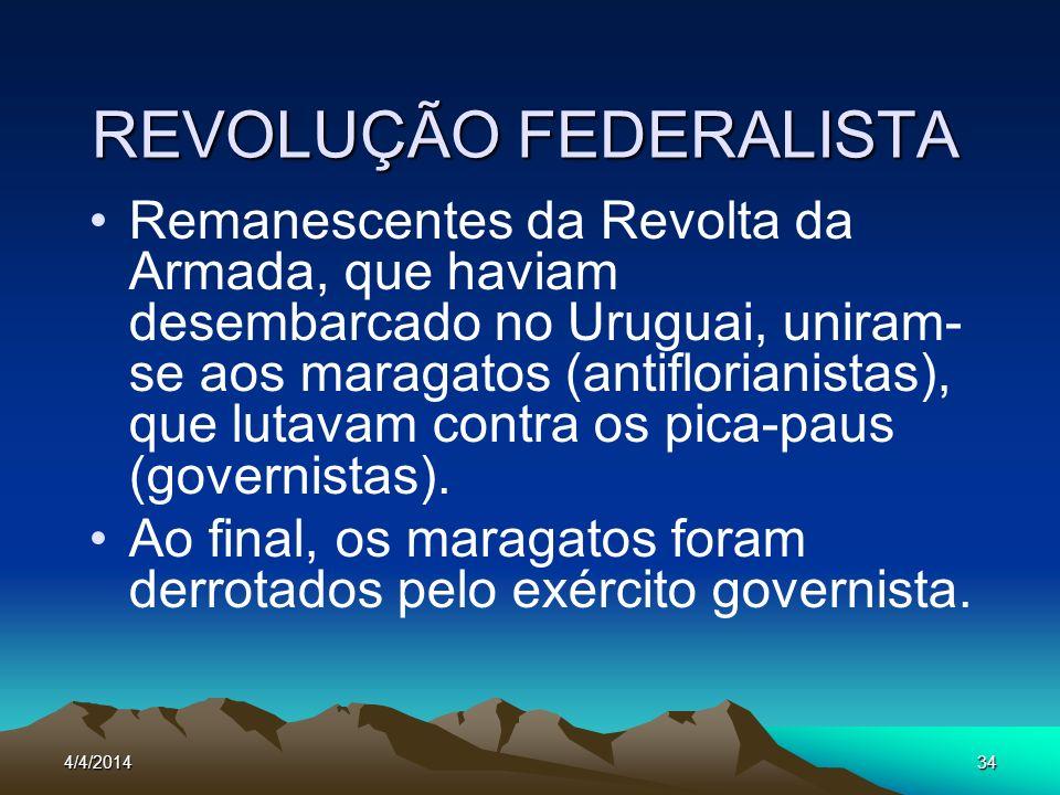 4/4/201434 REVOLUÇÃO FEDERALISTA Remanescentes da Revolta da Armada, que haviam desembarcado no Uruguai, uniram- se aos maragatos (antiflorianistas),